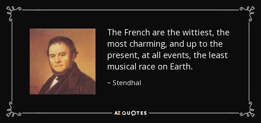 The French are the wittiest, the most charming, and up to the present, at all events, the least musical race on Earth. - Stendhal