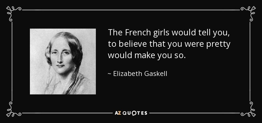 The French girls would tell you, to believe that you were pretty would make you so. - Elizabeth Gaskell