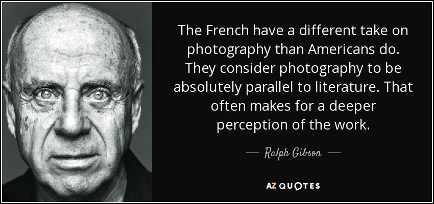 The French have a different take on photography than Americans do. They consider photography to be absolutely parallel to literature. That often makes for a deeper perception of the work. - Ralph Gibson