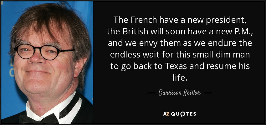The French have a new president, the British will soon have a new P.M., and we envy them as we endure the endless wait for this small dim man to go back to Texas and resume his life. - Garrison Keillor