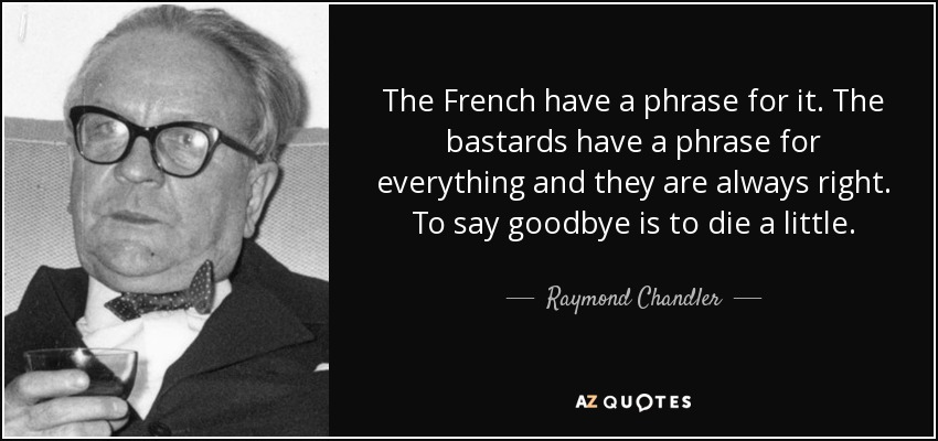The French have a phrase for it. The bastards have a phrase for everything and they are always right. To say goodbye is to die a little. - Raymond Chandler