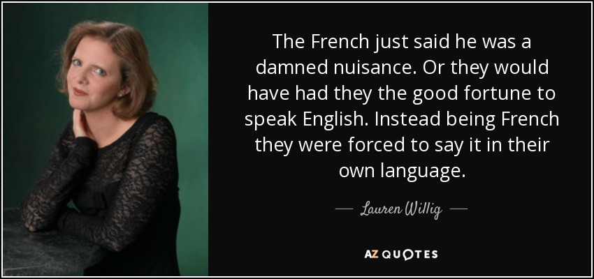 The French just said he was a damned nuisance. Or they would have had they the good fortune to speak English. Instead being French they were forced to say it in their own language. - Lauren Willig