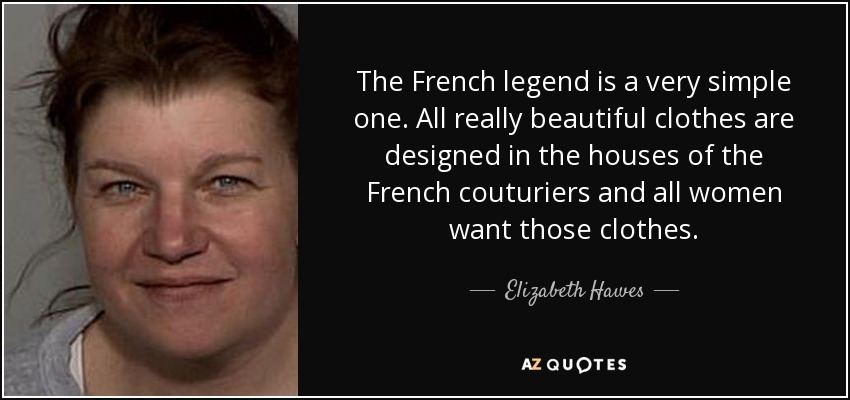 The French legend is a very simple one. All really beautiful clothes are designed in the houses of the French couturiers and all women want those clothes. - Elizabeth Hawes
