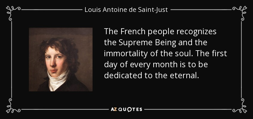 The French people recognizes the Supreme Being and the immortality of the soul. The first day of every month is to be dedicated to the eternal. - Louis Antoine de Saint-Just