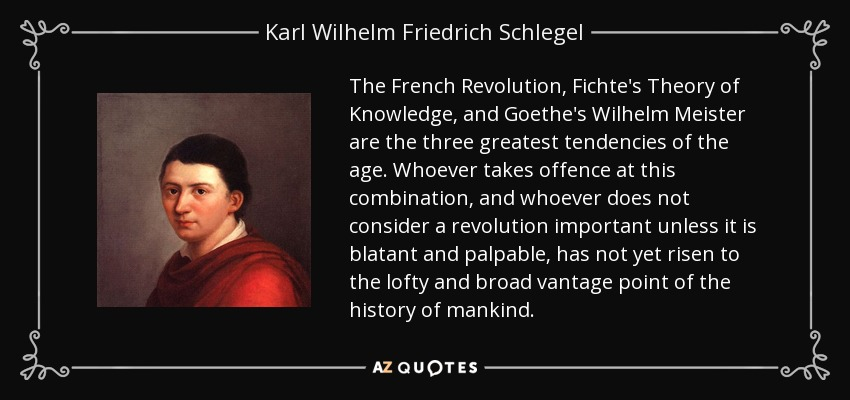 The French Revolution, Fichte's Theory of Knowledge, and Goethe's Wilhelm Meister are the three greatest tendencies of the age. Whoever takes offence at this combination, and whoever does not consider a revolution important unless it is blatant and palpable, has not yet risen to the lofty and broad vantage point of the history of mankind. - Karl Wilhelm Friedrich Schlegel