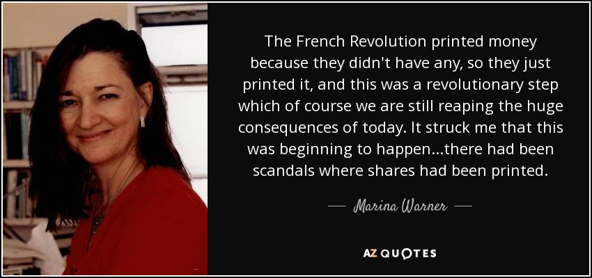 The French Revolution printed money because they didn't have any, so they just printed it, and this was a revolutionary step which of course we are still reaping the huge consequences of today. It struck me that this was beginning to happen...there had been scandals where shares had been printed. - Marina Warner