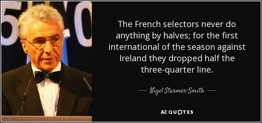 The French selectors never do anything by halves; for the first international of the season against Ireland they dropped half the three-quarter line. - Nigel Starmer-Smith