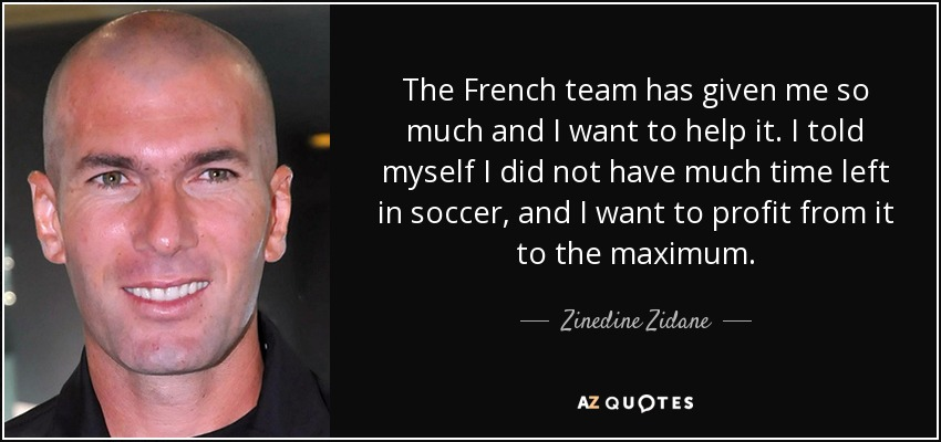The French team has given me so much and I want to help it. I told myself I did not have much time left in soccer, and I want to profit from it to the maximum. - Zinedine Zidane