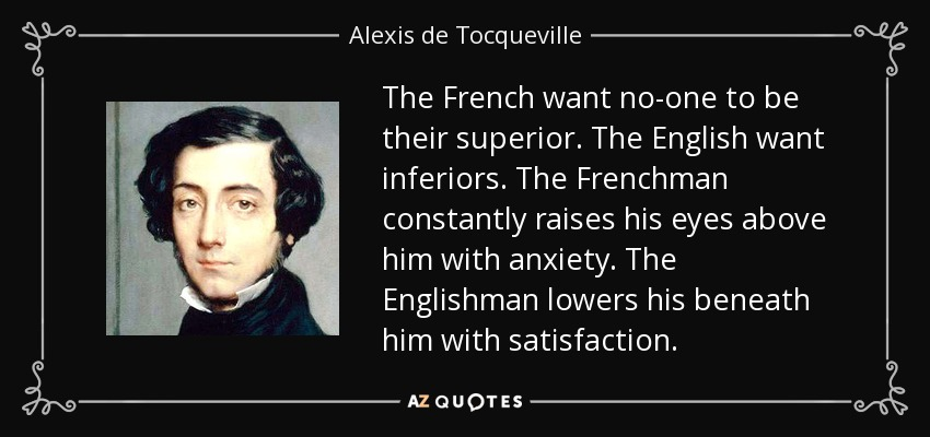 The French want no-one to be their superior. The English want inferiors. The Frenchman constantly raises his eyes above him with anxiety. The Englishman lowers his beneath him with satisfaction. - Alexis de Tocqueville