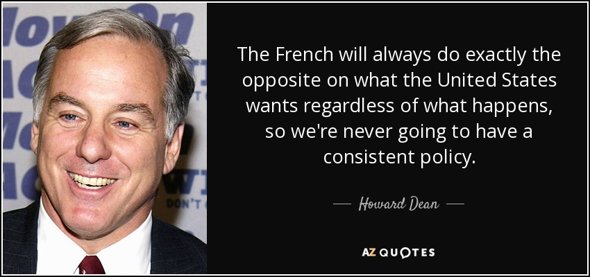 The French will always do exactly the opposite on what the United States wants regardless of what happens, so we're never going to have a consistent policy. - Howard Dean