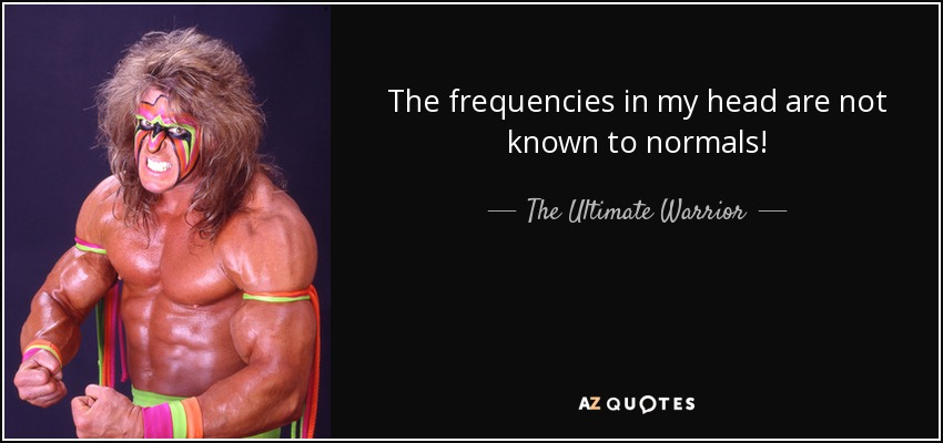 The frequencies in my head are not known to normals! - The Ultimate Warrior