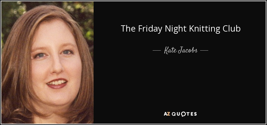 Kate Jacobs Quote The Friday Night Knitting Club