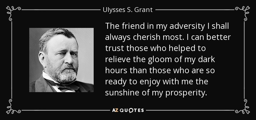 The friend in my adversity I shall always cherish most. I can better trust those who helped to relieve the gloom of my dark hours than those who are so ready to enjoy with me the sunshine of my prosperity. - Ulysses S. Grant