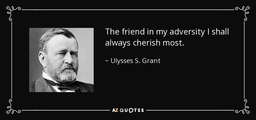 The friend in my adversity I shall always cherish most. - Ulysses S. Grant