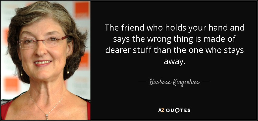 The friend who holds your hand and says the wrong thing is made of dearer stuff than the one who stays away. - Barbara Kingsolver
