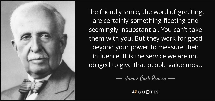 The friendly smile, the word of greeting, are certainly something fleeting and seemingly insubstantial. You can't take them with you. But they work for good beyond your power to measure their influence. It is the service we are not obliged to give that people value most. - James Cash Penney