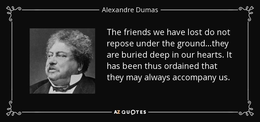 ...The friends we have lost do not repose under the ground...they are buried deep in our hearts. It has been thus ordained that they may always accompany us... - Alexandre Dumas