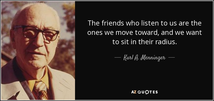 The friends who listen to us are the ones we move toward, and we want to sit in their radius. - Karl A. Menninger