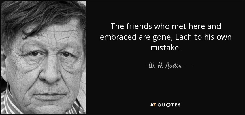 The friends who met here and embraced are gone, Each to his own mistake; - W. H. Auden