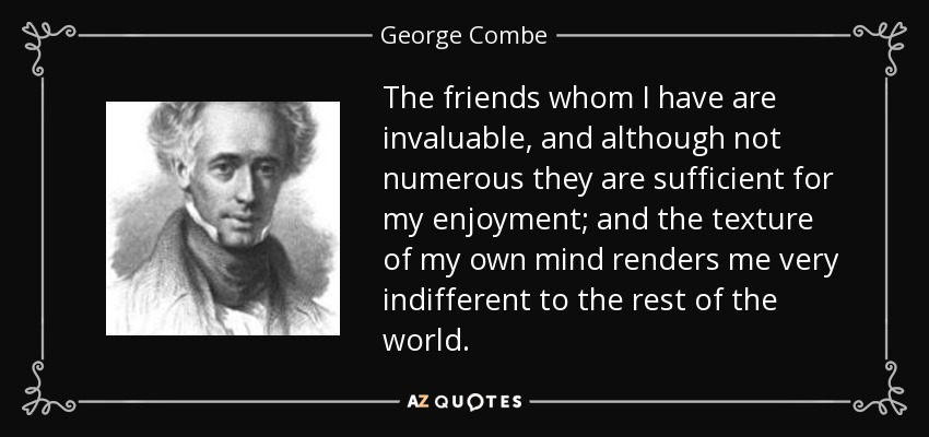 The friends whom I have are invaluable, and although not numerous they are sufficient for my enjoyment; and the texture of my own mind renders me very indifferent to the rest of the world. - George Combe
