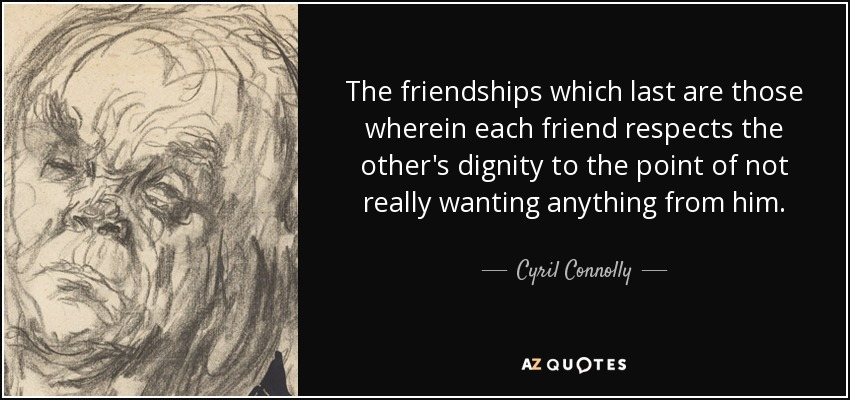 The friendships which last are those wherein each friend respects the other's dignity to the point of not really wanting anything from him. - Cyril Connolly