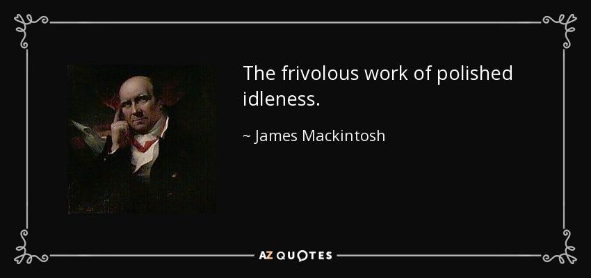 The frivolous work of polished idleness. - James Mackintosh