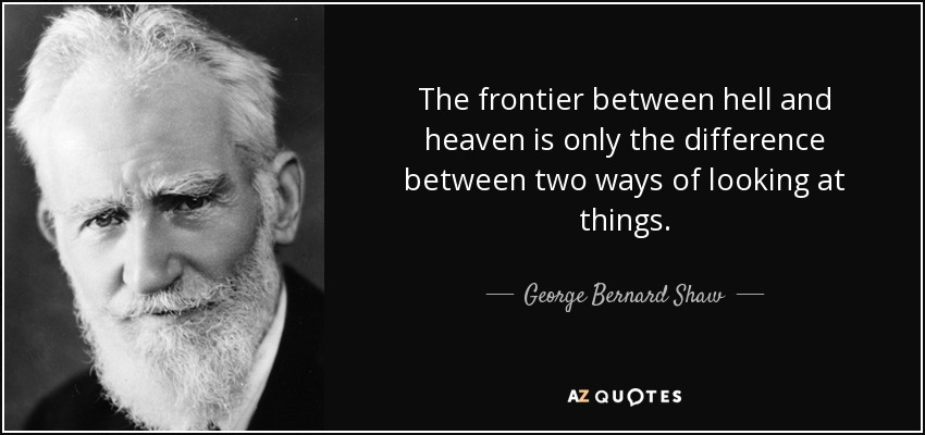 The frontier between hell and heaven is only the difference between two ways of looking at things. - George Bernard Shaw