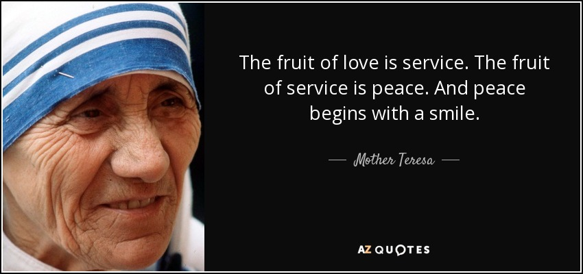 The fruit of love is service, the fruit of service is peace, and peace begins with a smile. - Mother Teresa
