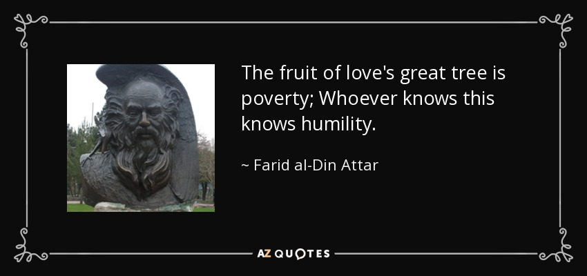 The fruit of love's great tree is poverty; Whoever knows this knows humility. - Farid al-Din Attar