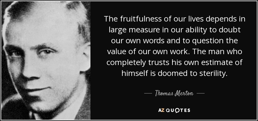 The fruitfulness of our lives depends in large measure in our ability to doubt our own words and to question the value of our own work. The man who completely trusts his own estimate of himself is doomed to sterility. - Thomas Merton