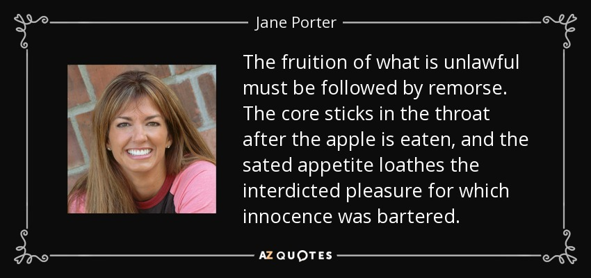 The fruition of what is unlawful must be followed by remorse. The core sticks in the throat after the apple is eaten, and the sated appetite loathes the interdicted pleasure for which innocence was bartered. - Jane Porter