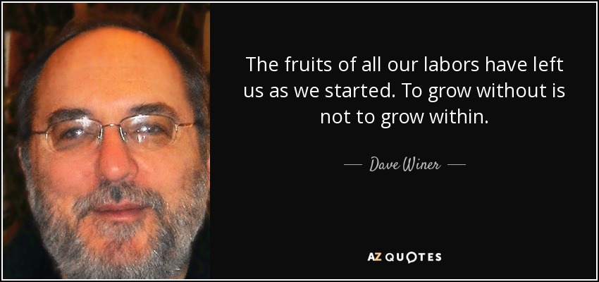 The fruits of all our labors have left us as we started. To grow without is not to grow within. - Dave Winer