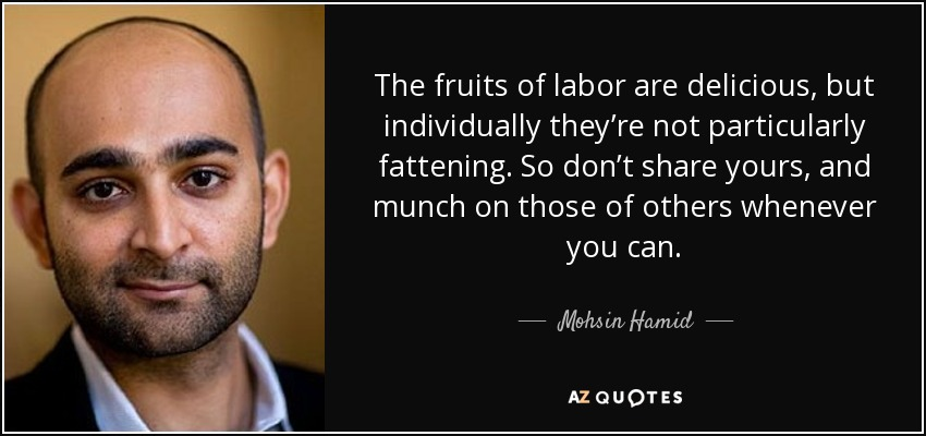 The fruits of labor are delicious, but individually they're not particularly fattening. So don't share yours, and munch on those of others whenever you can. - Mohsin Hamid