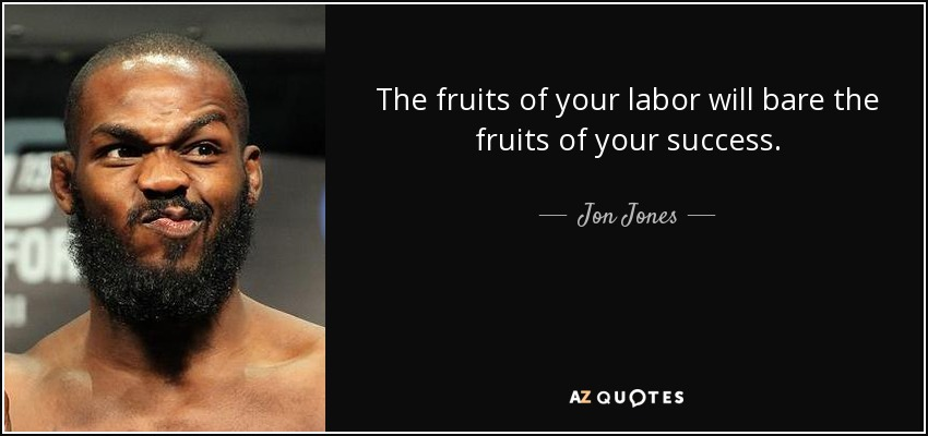 Jon Jones Quote The Fruits Of Your Labor Will Bare The Fruits Of