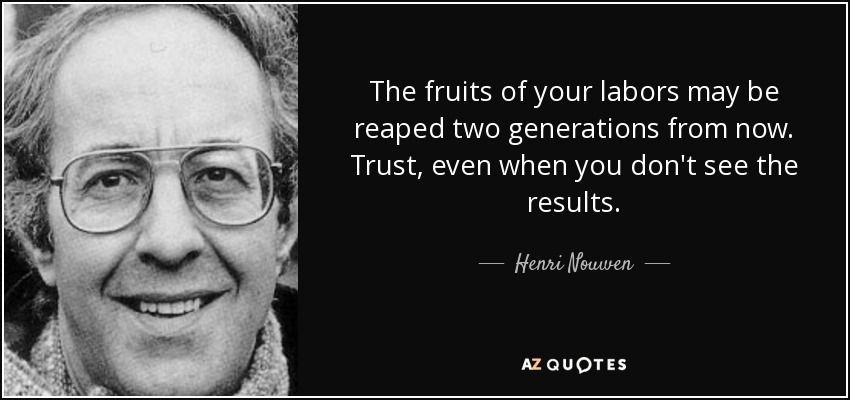 Henri Nouwen Quote The Fruits Of Your Labors May Be Reaped Two