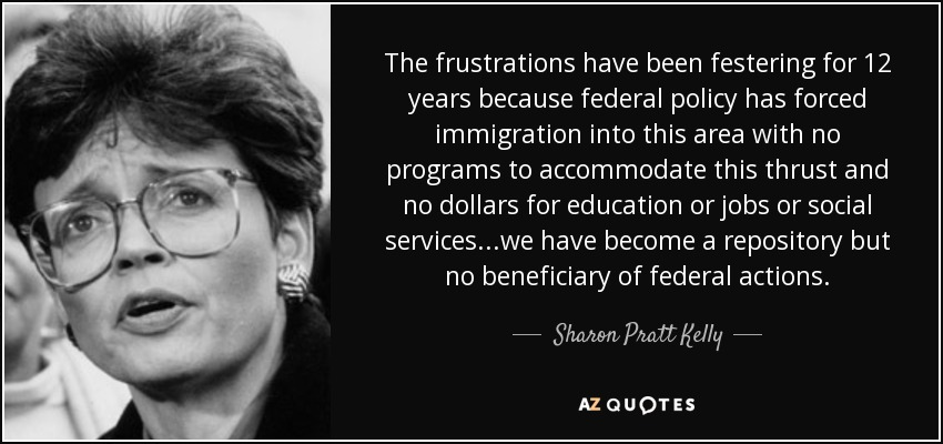 The frustrations have been festering for 12 years because federal policy has forced immigration into this area with no programs to accommodate this thrust and no dollars for education or jobs or social services...we have become a repository but no beneficiary of federal actions. - Sharon Pratt Kelly