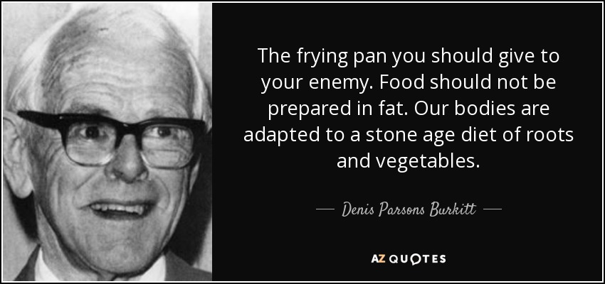 The frying pan you should give to your enemy. Food should not be prepared in fat. Our bodies are adapted to a stone age diet of roots and vegetables. - Denis Parsons Burkitt