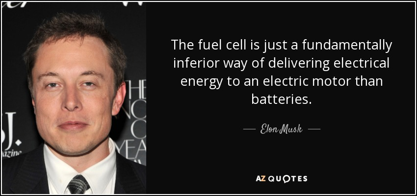 The fuel cell is just a fundamentally inferior way of delivering electrical energy to an electric motor than batteries. - Elon Musk