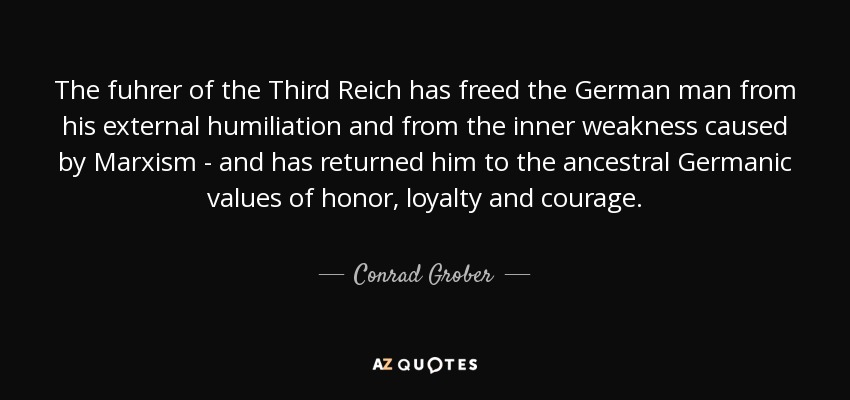 The fuhrer of the Third Reich has freed the German man from his external humiliation and from the inner weakness caused by Marxism - and has returned him to the ancestral Germanic values of honor, loyalty and courage. - Conrad Grober