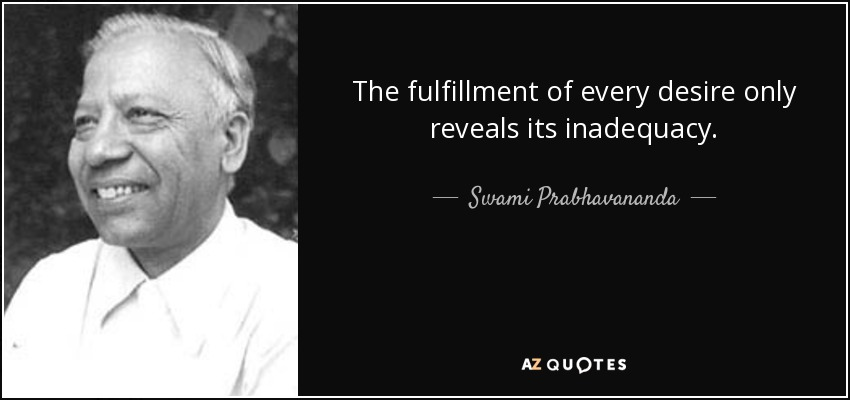 The fulfillment of every desire only reveals its inadequacy. - Swami Prabhavananda