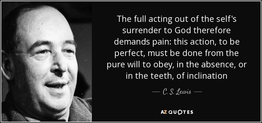 The full acting out of the self's surrender to God therefore demands pain: this action, to be perfect, must be done from the pure will to obey, in the absence, or in the teeth, of inclination - C. S. Lewis