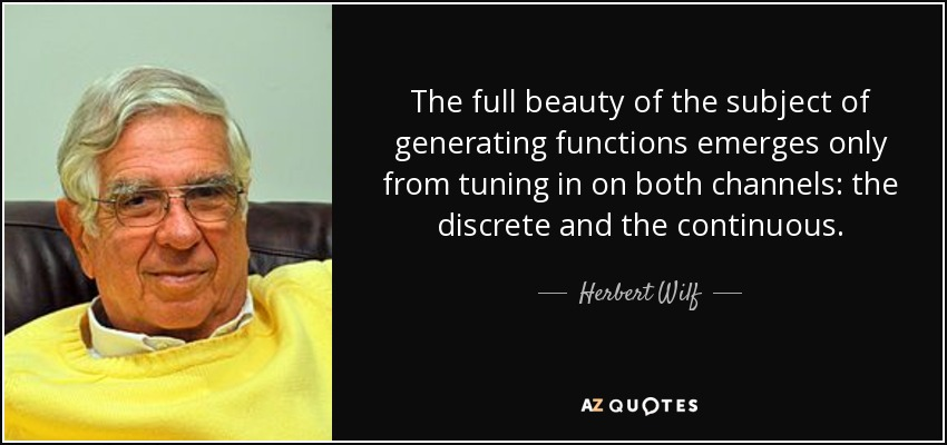 The full beauty of the subject of generating functions emerges only from tuning in on both channels: the discrete and the continuous. - Herbert Wilf
