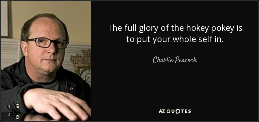 The full glory of the hokey pokey is to put your whole self in. - Charlie Peacock