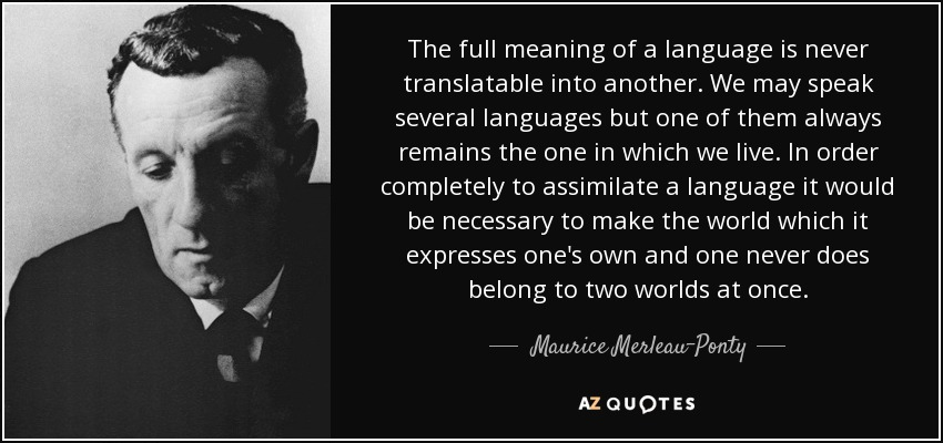 The full meaning of a language is never translatable into another. We may speak several languages but one of them always remains the one in which we live. In order completely to assimilate a language it would be necessary to make the world which it expresses one's own and one never does belong to two worlds at once. - Maurice Merleau-Ponty