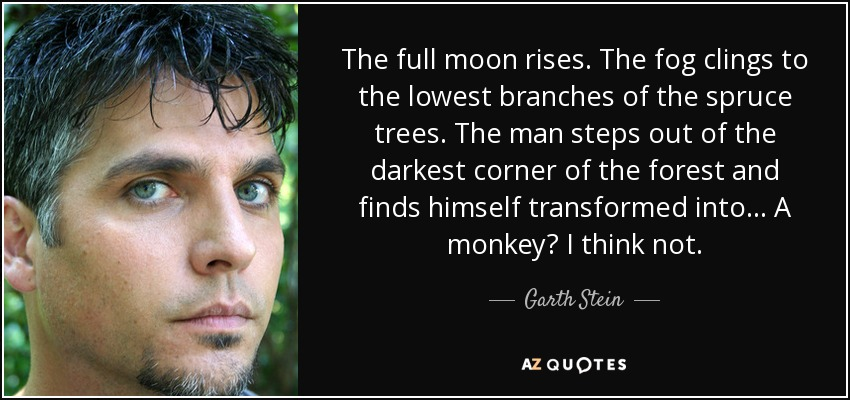 The full moon rises. The fog clings to the lowest branches of the spruce trees. The man steps out of the darkest corner of the forest and finds himself transformed into... A monkey? I think not. - Garth Stein