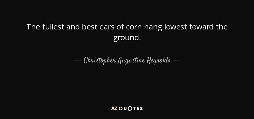 The fullest and best ears of corn hang lowest toward the ground. - Christopher Augustine Reynolds