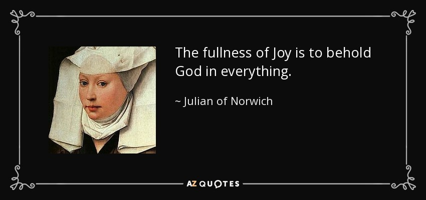 The fullness of Joy is to behold God in everything. - Julian of Norwich