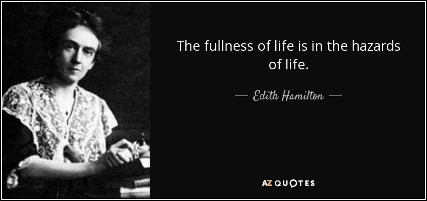 The fullness of life is in the hazards of life. - Edith Hamilton