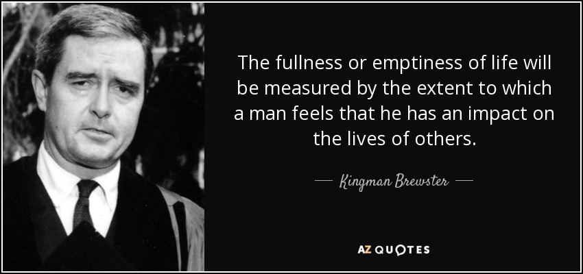 The fullness or emptiness of life will be measured by the extent to which a man feels that he has an impact on the lives of others. - Kingman Brewster, Jr.