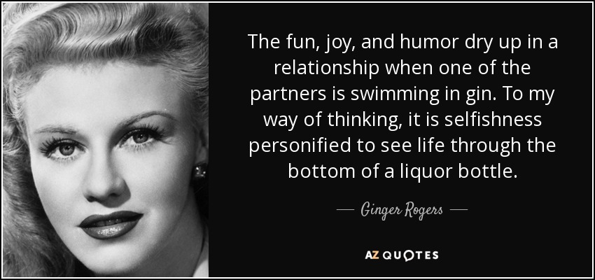 The fun, joy, and humor dry up in a relationship when one of the partners is swimming in gin. To my way of thinking, it is selfishness personified to see life through the bottom of a liquor bottle. - Ginger Rogers